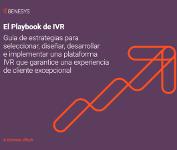 El Playbook de IVR – Guía de estrategias para  seleccionar, diseñar, desarrollar  e implementar una plataforma  IVR que garantice una experiencia de cliente excepcional